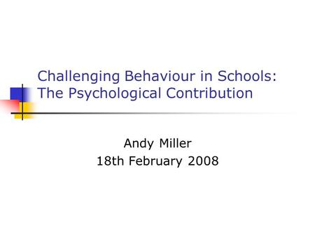 Challenging Behaviour in Schools: The Psychological Contribution Andy Miller 18th February 2008.