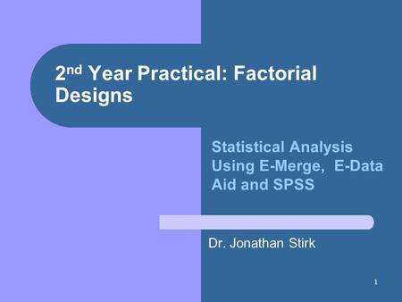 1 2 nd Year Practical: Factorial Designs Dr. Jonathan Stirk Statistical Analysis Using E-Merge, E-Data Aid and SPSS.