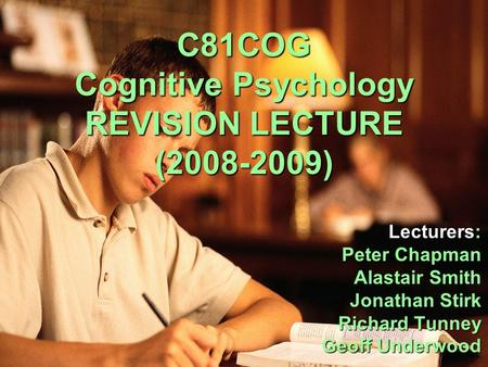 C81COG Cognitive Psychology REVISION LECTURE (2008-2009) Lecturers: Peter Chapman Peter Chapman Alastair Smith Alastair Smith Jonathan Stirk Richard Tunney.