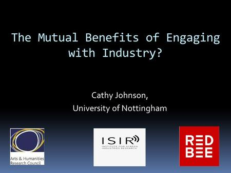 The Mutual Benefits of Engaging with Industry? Cathy Johnson, University of Nottingham.