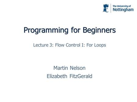 Programming for Beginners Martin Nelson Elizabeth FitzGerald Lecture 3: Flow Control I: For Loops.