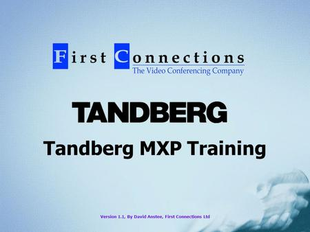 Tandberg MXP Training Version 1.1, By David Anstee, First Connections Ltd.