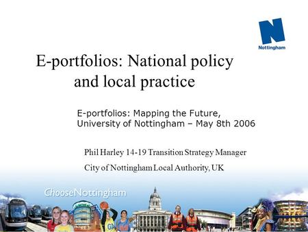 E-portfolios: National policy and local practice Phil Harley 14-19 Transition Strategy Manager City of Nottingham Local Authority, UK E-portfolios: Mapping.