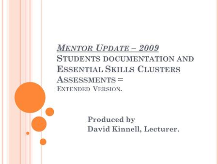M ENTOR U PDATE – 2009 S TUDENTS DOCUMENTATION AND E SSENTIAL S KILLS C LUSTERS A SSESSMENTS = E XTENDED V ERSION. Produced by David Kinnell, Lecturer.