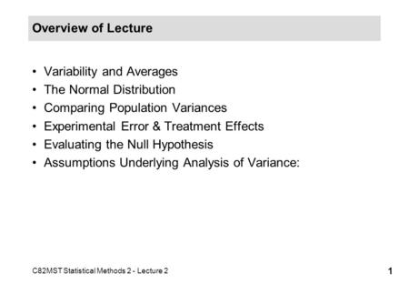 C82MST Statistical Methods 2 - Lecture 2 1 Overview of Lecture Variability and Averages The Normal Distribution Comparing Population Variances Experimental.