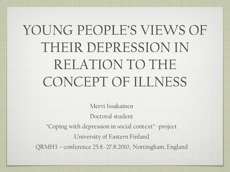 YOUNG PEOPLES VIEWS OF THEIR DEPRESSION IN RELATION TO THE CONCEPT OF ILLNESS Mervi Issakainen Doctoral student Coping with depression in social context.
