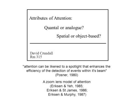 Attributes of Attention: David Crundall Rm 315 Quantal or analogue? Spatial or object-based? attention can be likened to a spotlight that enhances the.