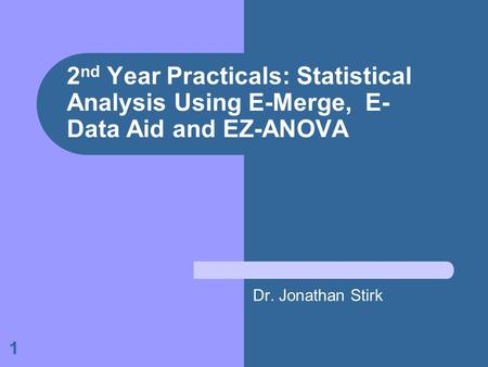1 2 nd Year Practicals: Statistical Analysis Using E-Merge, E- Data Aid and EZ-ANOVA Dr. Jonathan Stirk.