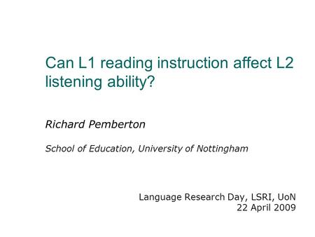 Can L1 reading instruction affect L2 listening ability? Richard Pemberton School of Education, University of Nottingham Language Research Day, LSRI, UoN.