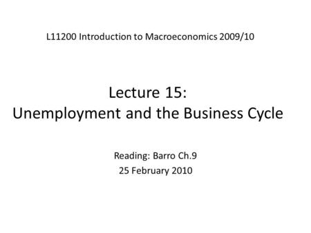 Lecture 15: Unemployment and the Business Cycle L11200 Introduction to Macroeconomics 2009/10 Reading: Barro Ch.9 25 February 2010.