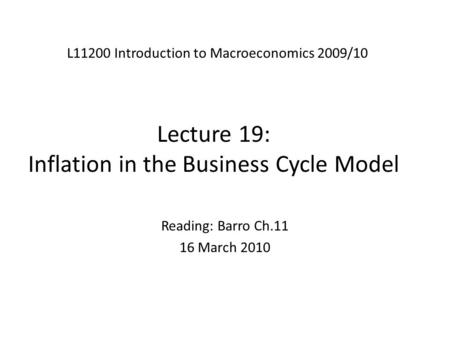 Lecture 19: Inflation in the Business Cycle Model L11200 Introduction to Macroeconomics 2009/10 Reading: Barro Ch.11 16 March 2010.