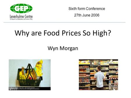 Why are Food Prices So High? Wyn Morgan Sixth form Conference 27th June 2006.