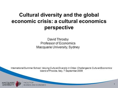 1 Cultural diversity and the global economic crisis: a cultural economics perspective David Throsby Professor of Economics Macquarie University, Sydney.