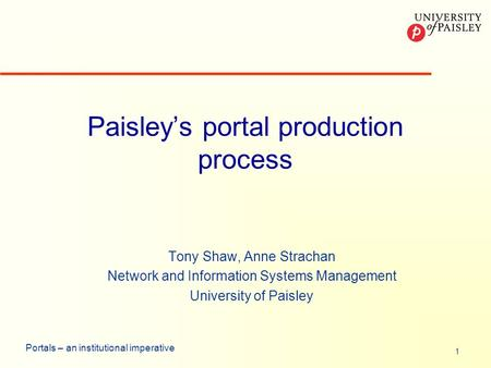 1 Portals – an institutional imperative Paisleys portal production process Tony Shaw, Anne Strachan Network and Information Systems Management University.
