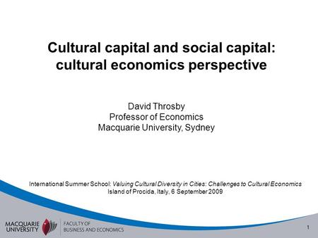 1 Cultural capital and social capital: cultural economics perspective David Throsby Professor of Economics Macquarie University, Sydney International Summer.
