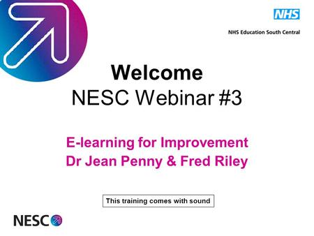 Welcome NESC Webinar #3 E-learning for Improvement Dr Jean Penny & Fred Riley This training comes with sound.