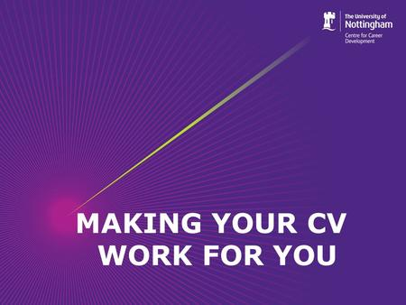 MAKING YOUR CV WORK FOR YOU. Objectives By the end of the session students should be able to: Understand what a CV is and when it is appropriate to use.