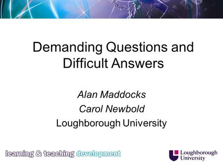 Demanding Questions and Difficult Answers Alan Maddocks Carol Newbold Loughborough University.
