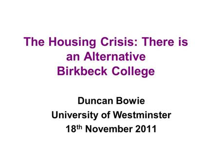 The Housing Crisis: There is an Alternative Birkbeck College Duncan Bowie University of Westminster 18 th November 2011.