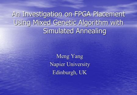 An Investigation on FPGA Placement Using Mixed Genetic Algorithm with Simulated Annealing Meng Yang Napier University Edinburgh, UK.