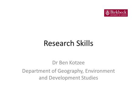 Research Skills Dr Ben Kotzee Department of Geography, Environment and Development Studies.