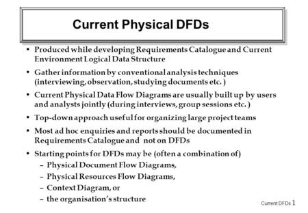 Current DFDs 1 Current Physical DFDs Produced while developing Requirements Catalogue and Current Environment Logical Data Structure Gather information.