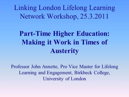 Linking London Lifelong Learning Network Workshop, 25.3.2011 Part-Time Higher Education: Making it Work in Times of Austerity Professor John Annette, Pro.