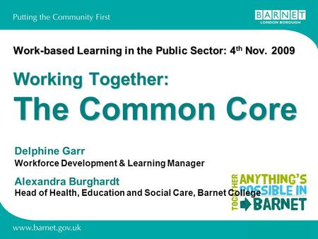 Work-based Learning in the Public Sector: 4 th Nov. 2009 Working Together: The Common Core Delphine Garr Workforce Development & Learning Manager Alexandra.