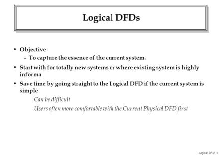 Logical DFM 1 Logical DFDs Objective – To capture the essence of the current system. Start with for totally new systems or where existing system is highly.
