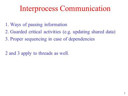 1 Interprocess Communication 1. Ways of passing information 2. Guarded critical activities (e.g. updating shared data) 3. Proper sequencing in case of.