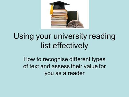 Using your university reading list effectively How to recognise different types of text and assess their value for you as a reader.