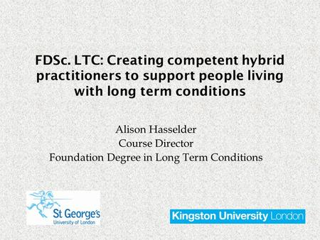 Alison Hasselder Course Director Foundation Degree in Long Term Conditions FDSc. LTC: Creating competent hybrid practitioners to support people living.