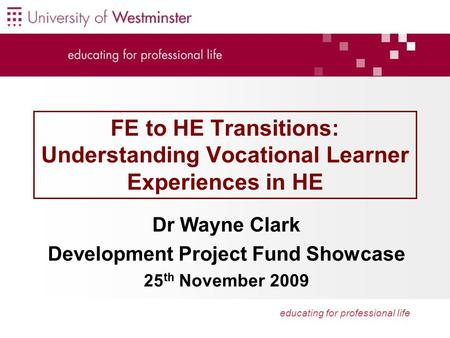 Educating for professional life FE to HE Transitions: Understanding Vocational Learner Experiences in HE Dr Wayne Clark Development Project Fund Showcase.