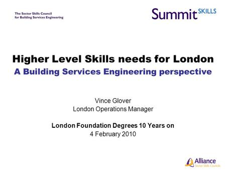 Higher Level Skills needs for London A Building Services Engineering perspective Vince Glover London Operations Manager London Foundation Degrees 10 Years.