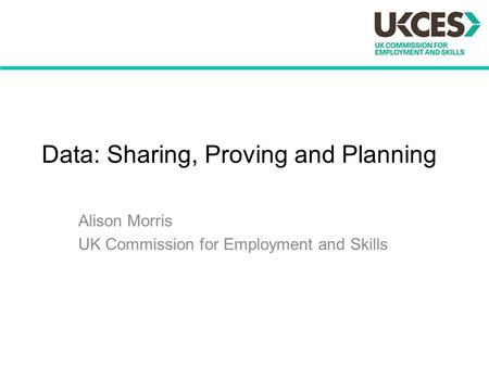 Data: Sharing, Proving and Planning Alison Morris UK Commission for Employment and Skills.
