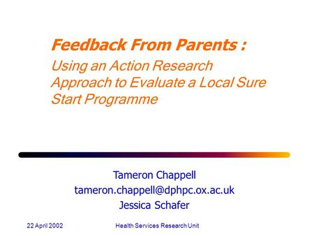22 April 2002Health Services Research Unit Feedback From Parents : Using an Action Research Approach to Evaluate a Local Sure Start Programme Tameron Chappell.