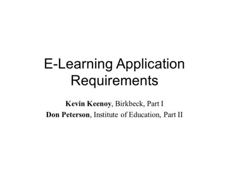 E-Learning Application Requirements Kevin Keenoy, Birkbeck, Part I Don Peterson, Institute of Education, Part II.