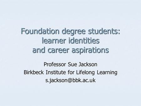 Foundation degree students: learner identities and career aspirations Professor Sue Jackson Birkbeck Institute for Lifelong Learning