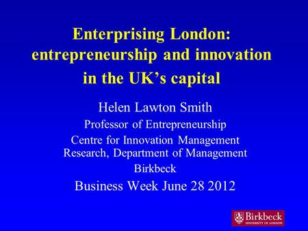 Enterprising London: entrepreneurship and innovation in the UKs capital Helen Lawton Smith Professor of Entrepreneurship Centre for Innovation Management.