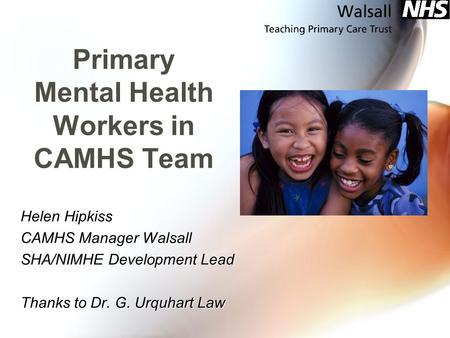 Primary Mental Health Workers in CAMHS Team Helen Hipkiss CAMHS Manager Walsall SHA/NIMHE Development Lead Thanks to Dr. G. Urquhart Law.