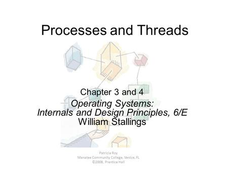 Processes and Threads Chapter 3 and 4 Operating Systems: Internals and Design Principles, 6/E William Stallings Patricia Roy Manatee Community College,