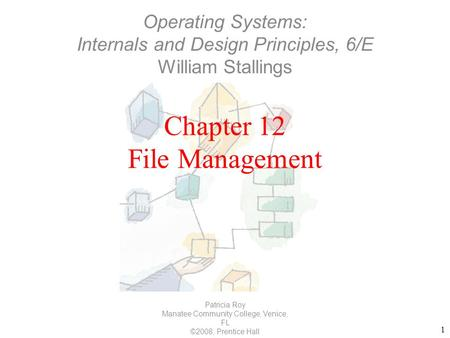 1 Chapter 12 File Management Patricia Roy Manatee Community College, Venice, FL ©2008, Prentice Hall Operating Systems: Internals and Design Principles,