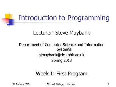 11 January 2013Birkbeck College, U. London1 Introduction to Programming Lecturer: Steve Maybank Department of Computer Science and Information Systems.
