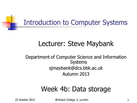 22 October 2013Birkbeck College, U. London1 Introduction to Computer Systems Lecturer: Steve Maybank Department of Computer Science and Information Systems.