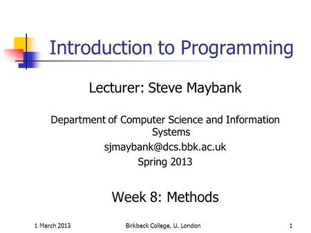 1 March 2013Birkbeck College, U. London1 Introduction to Programming Lecturer: Steve Maybank Department of Computer Science and Information Systems