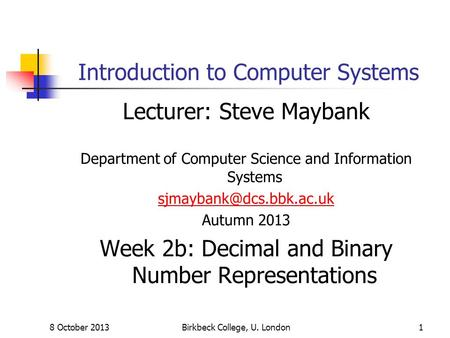 8 October 2013Birkbeck College, U. London1 Introduction to Computer Systems Lecturer: Steve Maybank Department of Computer Science and Information Systems.