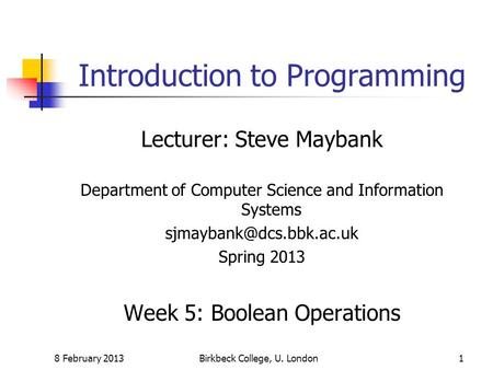 8 February 2013Birkbeck College, U. London1 Introduction to Programming Lecturer: Steve Maybank Department of Computer Science and Information Systems.