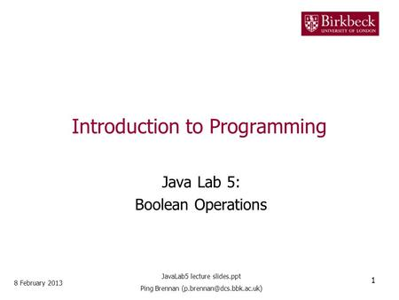 Introduction to Programming Java Lab 5: Boolean Operations 8 February 2013 1 JavaLab5 lecture slides.ppt Ping Brennan