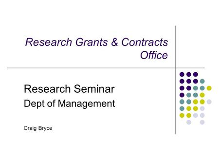 Research Grants & Contracts Office Research Seminar Dept of Management Craig Bryce.