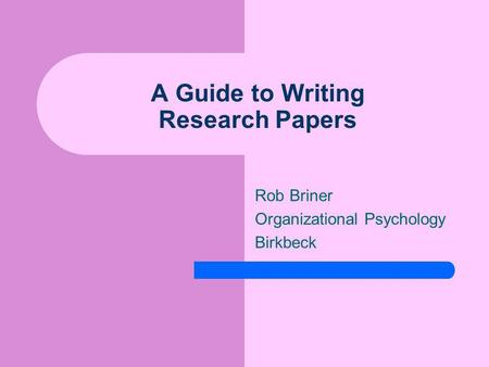 A Guide to Writing Research Papers Rob Briner Organizational Psychology Birkbeck.